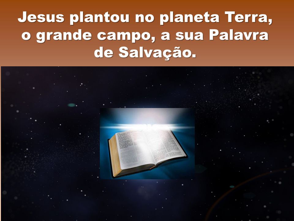 Jesus plantou no planeta Terra, o grande campo, a sua Palavra de Salvação.