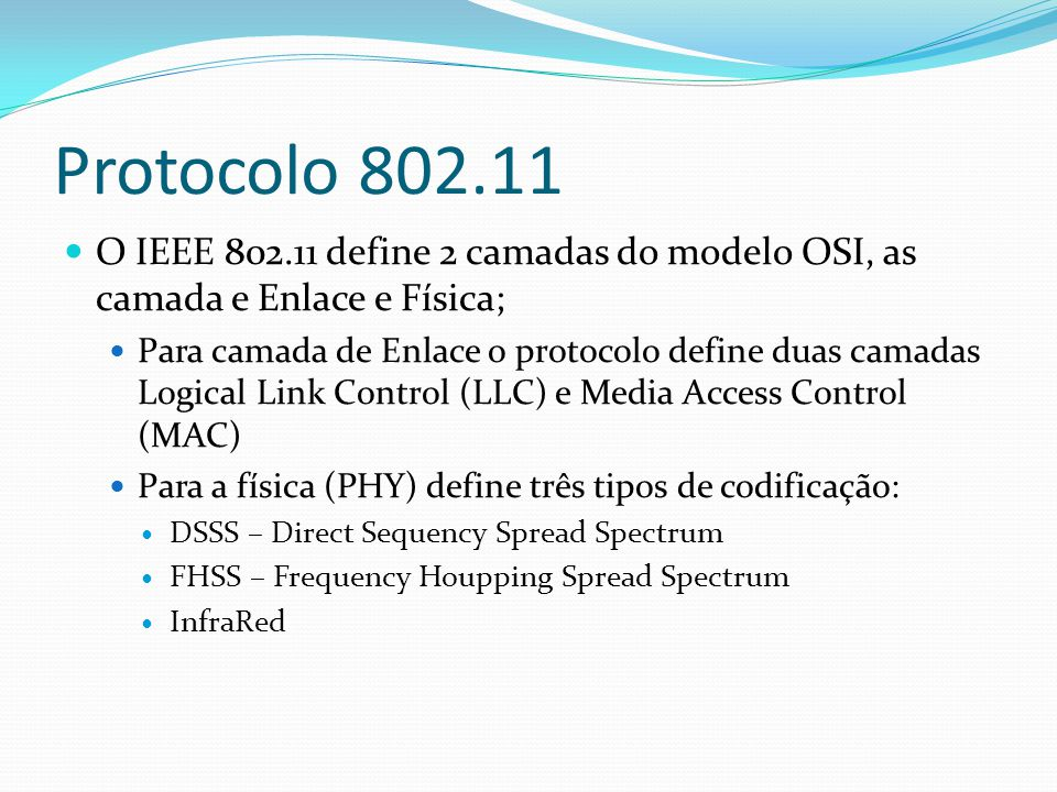 Protocolo 802.11 O IEEE 802.11 define 2 camadas do modelo OSI, as camada e Enlace e Física;