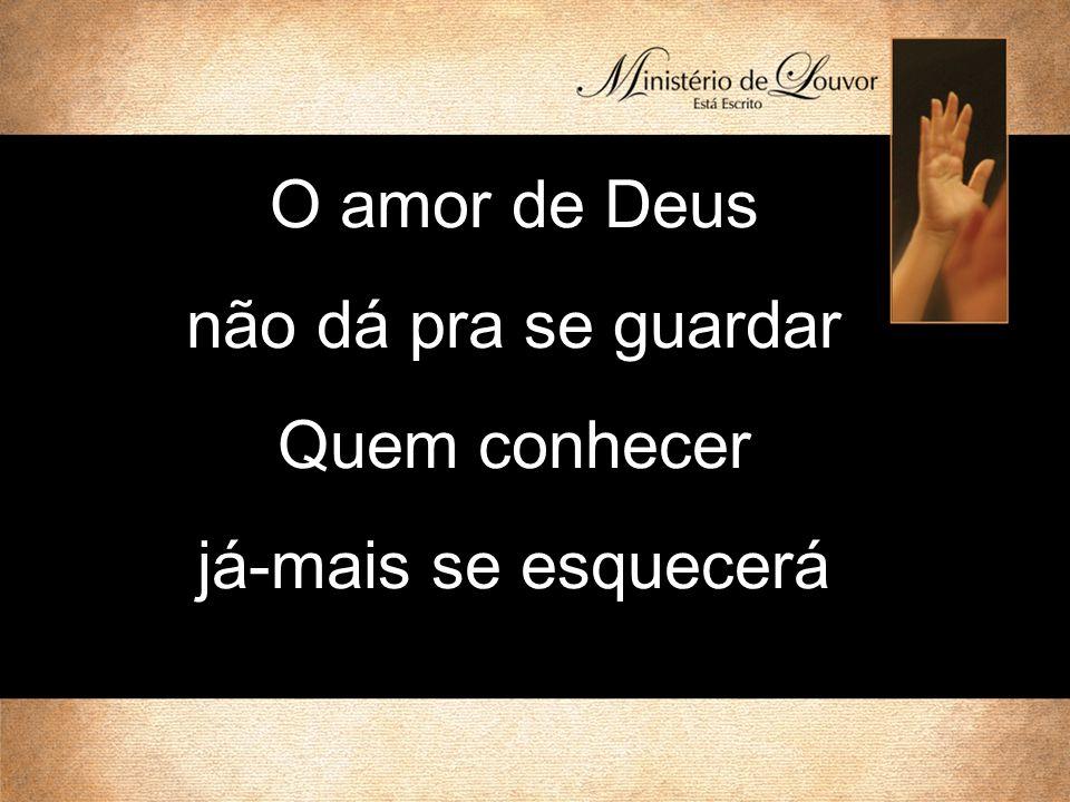 O amor de Deus não dá pra se guardar Quem conhecer já-mais se esquecerá