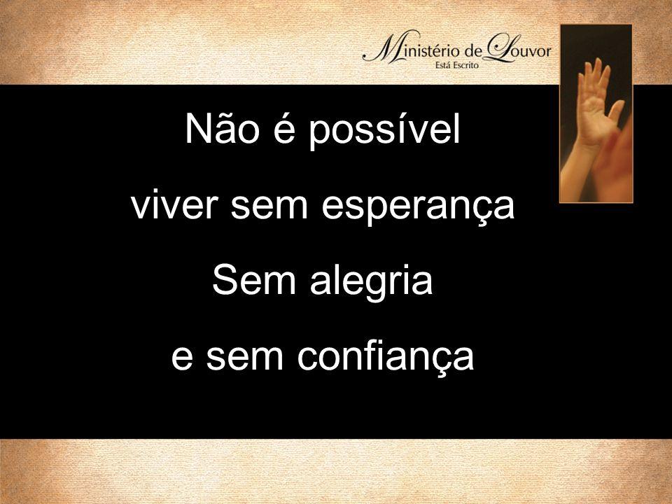 Não é possível viver sem esperança Sem alegria e sem confiança