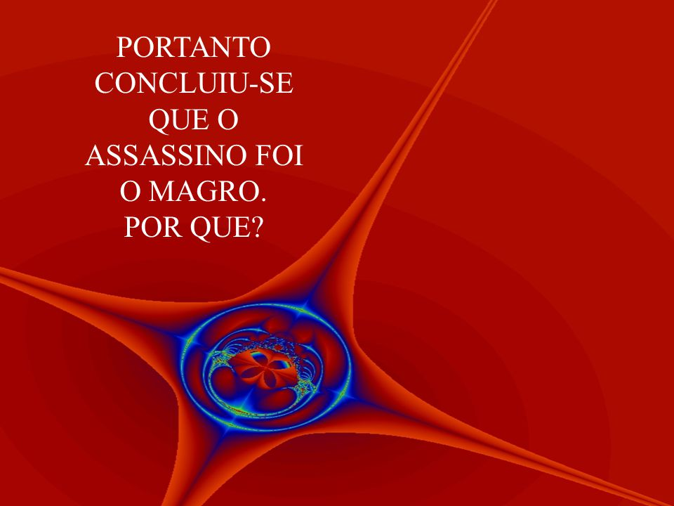 PORTANTO CONCLUIU-SE QUE O ASSASSINO FOI O MAGRO. POR QUE