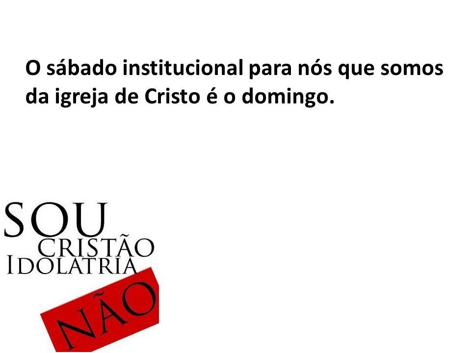 O sábado institucional para nós que somos da igreja de Cristo é o domingo.