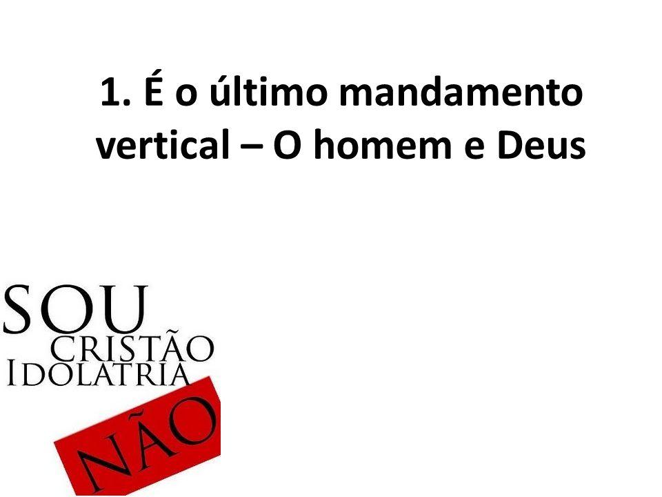1. É o último mandamento vertical – O homem e Deus