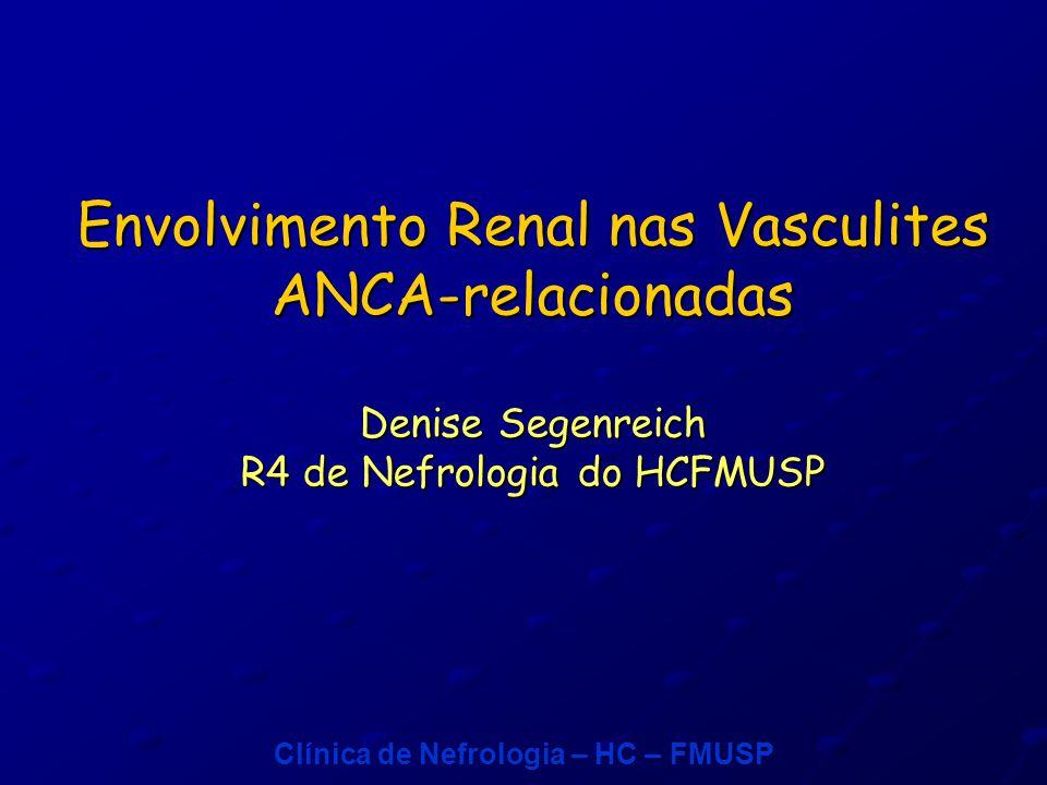 Envolvimento Renal nas Vasculites ANCA-relacionadas Denise Segenreich R4 de Nefrologia do HCFMUSP