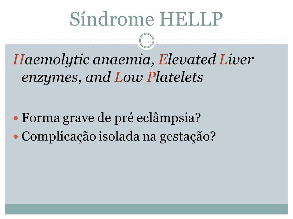 Síndrome HELLP Haemolytic anaemia, Elevated Liver enzymes, and Low Platelets. Forma grave de pré eclâmpsia