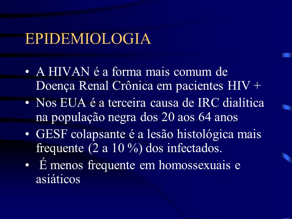 EPIDEMIOLOGIA A HIVAN é a forma mais comum de Doença Renal Crônica em pacientes HIV +