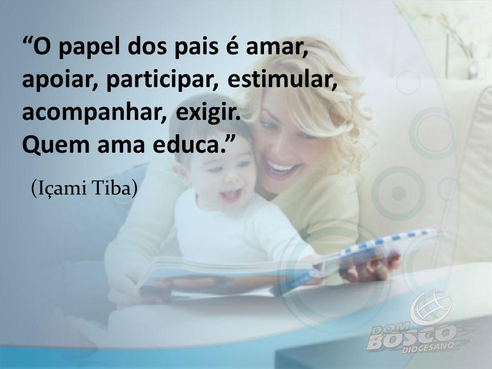 O papel dos pais é amar, apoiar, participar, estimular, acompanhar, exigir. Quem ama educa.