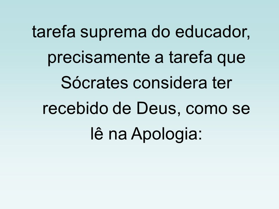tarefa suprema do educador, precisamente a tarefa que Sócrates considera ter recebido de Deus, como se lê na Apologia: