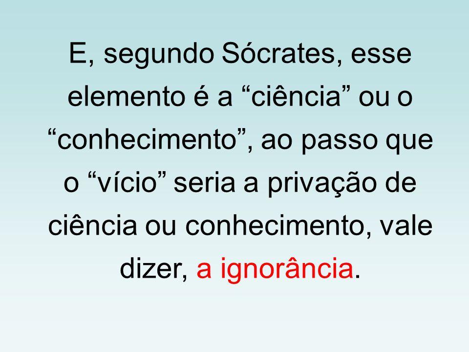 E, segundo Sócrates, esse elemento é a ciência ou o conhecimento , ao passo que o vício seria a privação de ciência ou conhecimento, vale dizer, a ignorância.