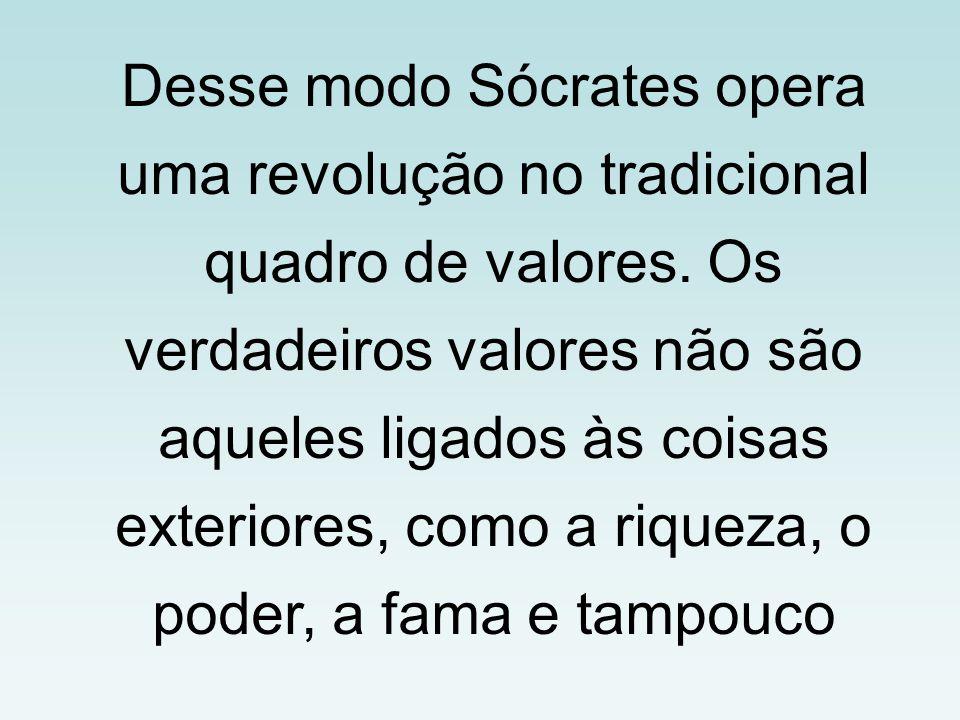 Desse modo Sócrates opera uma revolução no tradicional quadro de valores.