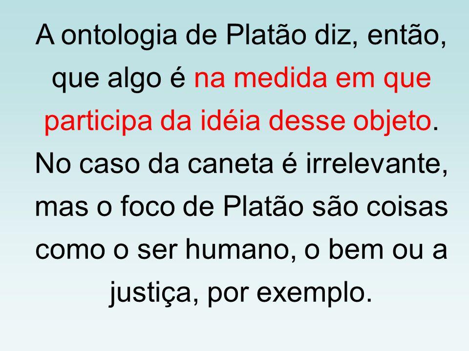 A ontologia de Platão diz, então, que algo é na medida em que participa da idéia desse objeto.