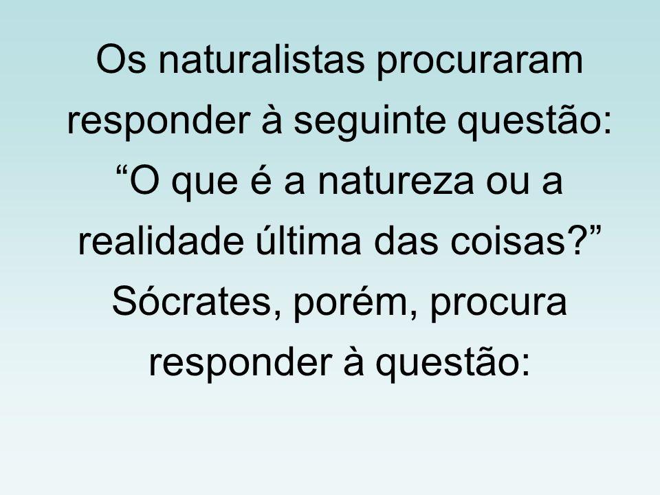 Os naturalistas procuraram responder à seguinte questão: O que é a natureza ou a realidade última das coisas Sócrates, porém, procura responder à questão: