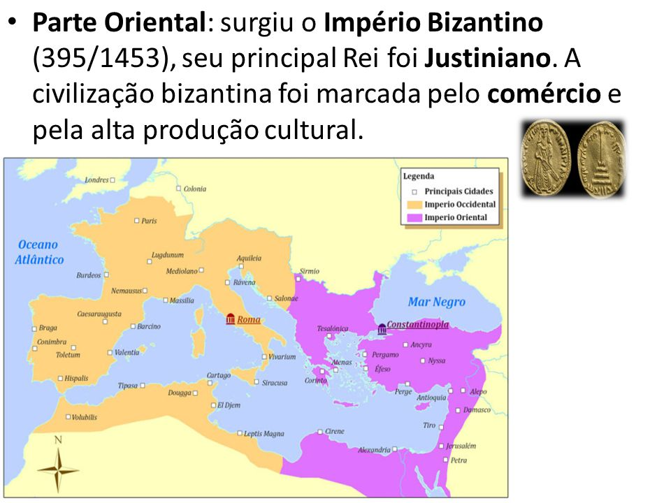 Parte Oriental: surgiu o Império Bizantino (395/1453), seu principal Rei foi Justiniano.