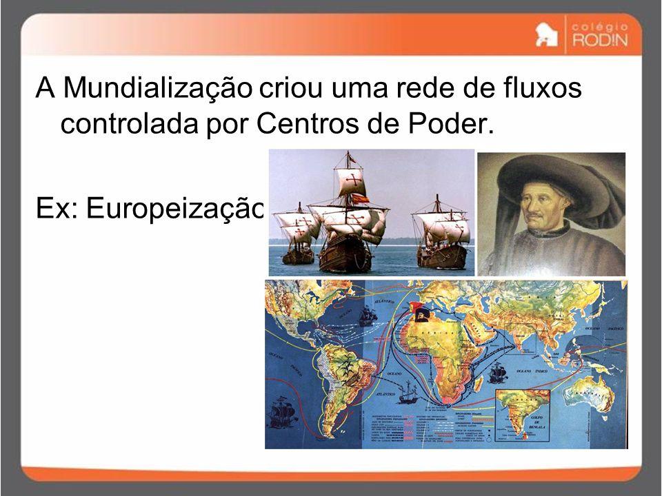 A Mundialização criou uma rede de fluxos controlada por Centros de Poder. Ex: Europeização