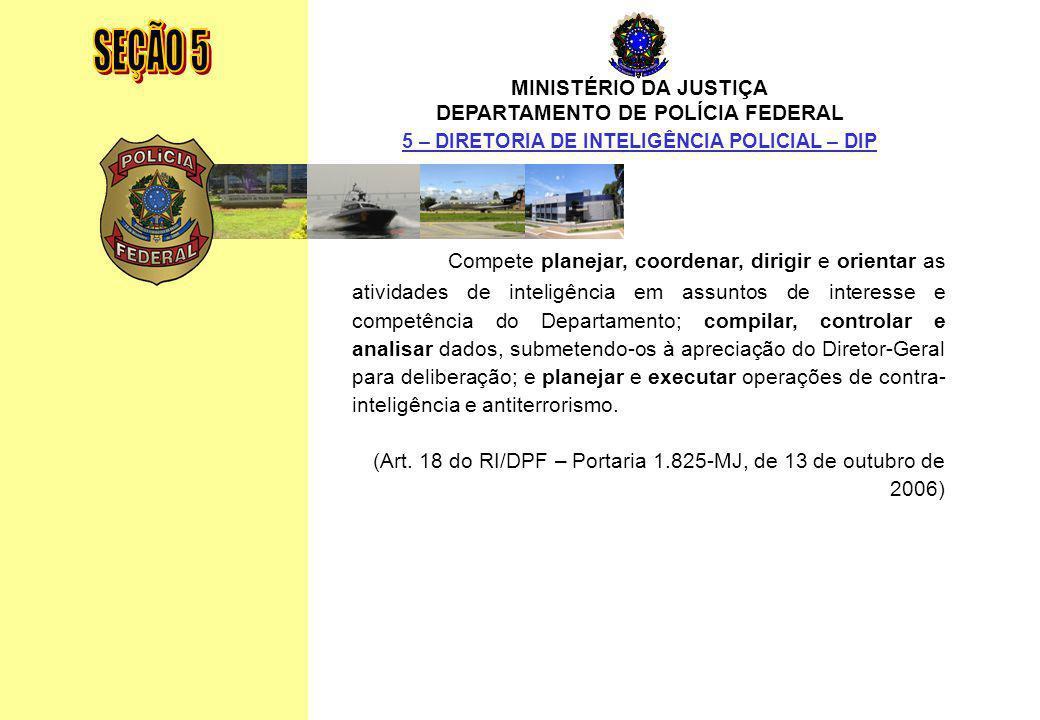 SEÇÃO 5 MINISTÉRIO DA JUSTIÇA. DEPARTAMENTO DE POLÍCIA FEDERAL. 5 – DIRETORIA DE INTELIGÊNCIA POLICIAL – DIP.