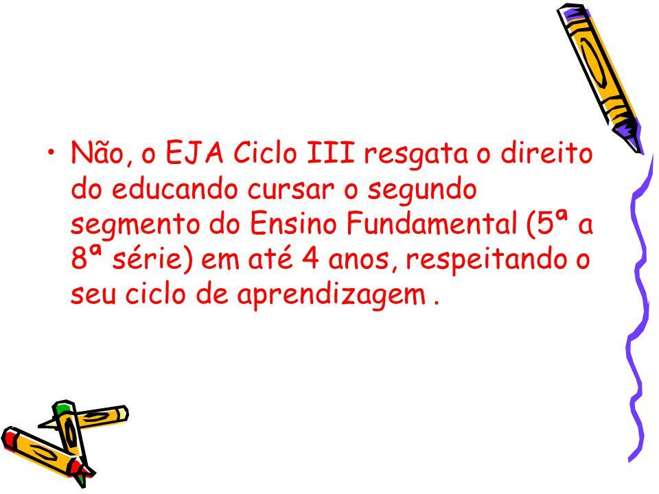 Não, o EJA Ciclo III resgata o direito do educando cursar o segundo segmento do Ensino Fundamental (5ª a 8ª série) em até 4 anos, respeitando o seu ciclo de aprendizagem .