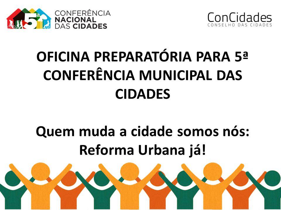 OFICINA PREPARATÓRIA PARA 5ª CONFERÊNCIA MUNICIPAL DAS CIDADES Quem muda a cidade somos nós: Reforma Urbana já!