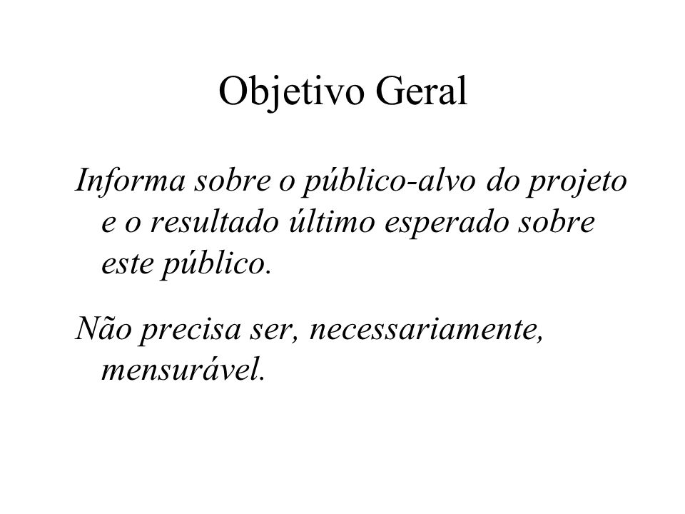Objetivo Geral Informa sobre o público-alvo do projeto e o resultado último esperado sobre este público.