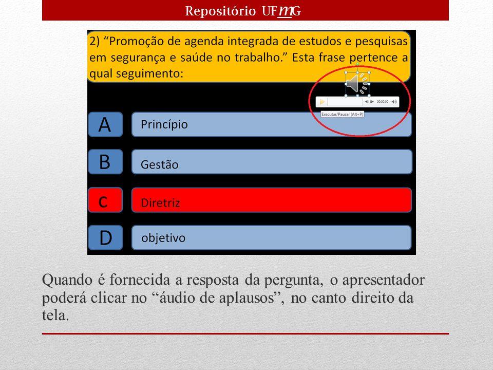Repositório UFmG Quando é fornecida a resposta da pergunta, o apresentador poderá clicar no áudio de aplausos , no canto direito da tela.