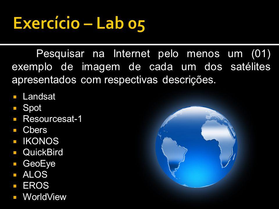 Exercício – Lab 05 Pesquisar na Internet pelo menos um (01) exemplo de imagem de cada um dos satélites apresentados com respectivas descrições.