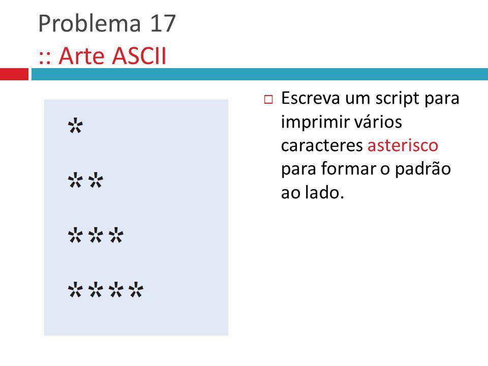 Problema 17 :: Arte ASCII Escreva um script para imprimir vários caracteres asterisco para formar o padrão ao lado.
