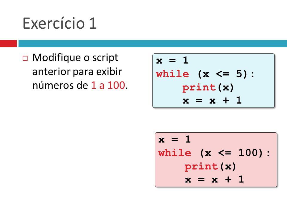 Exercício 1 Modifique o script anterior para exibir números de 1 a 100. x = 1 while (x <= 5): print(x) x = x + 1