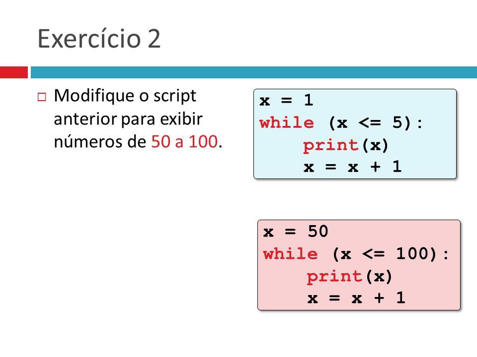 Exercício 2 Modifique o script anterior para exibir números de 50 a 100. x = 1 while (x <= 5): print(x) x = x + 1