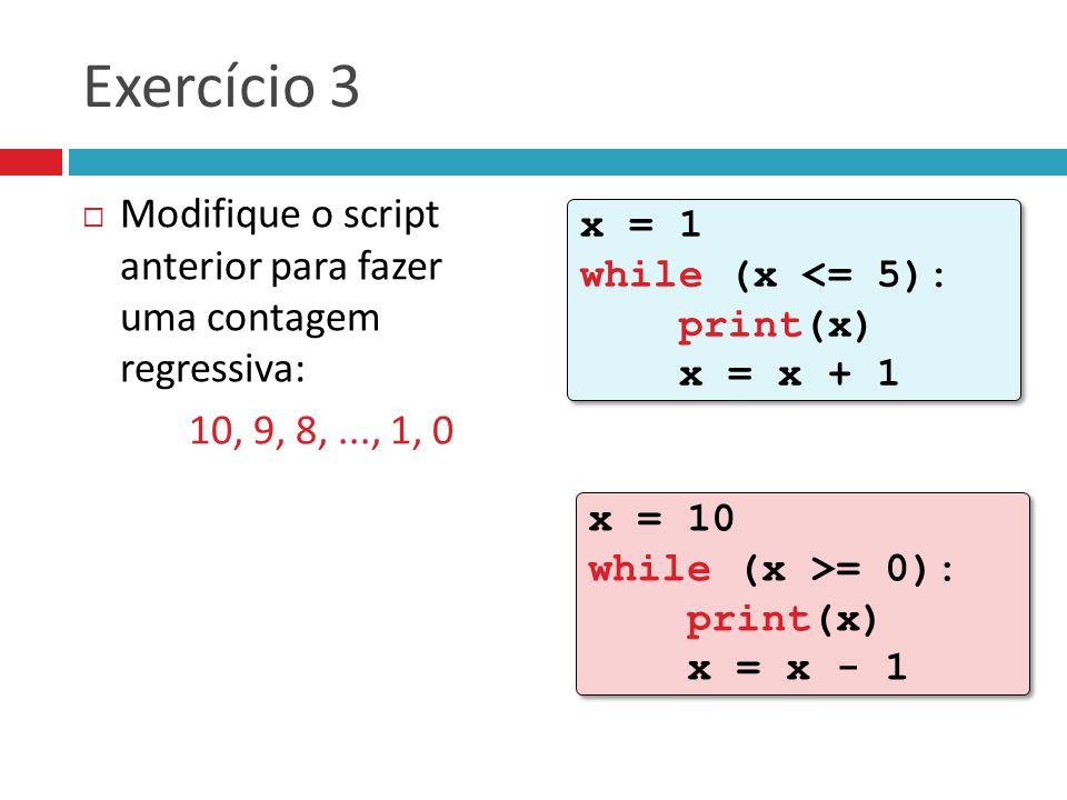 Exercício 3 Modifique o script anterior para fazer uma contagem regressiva: 10, 9, 8, ..., 1, 0.