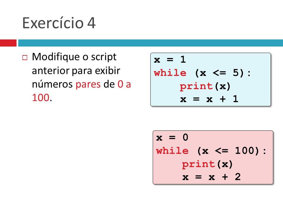 Exercício 4 Modifique o script anterior para exibir números pares de 0 a 100. x = 1 while (x <= 5): print(x) x = x + 1