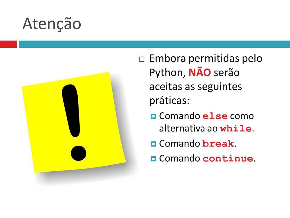 Atenção Embora permitidas pelo Python, NÃO serão aceitas as seguintes práticas: Comando else como alternativa ao while.
