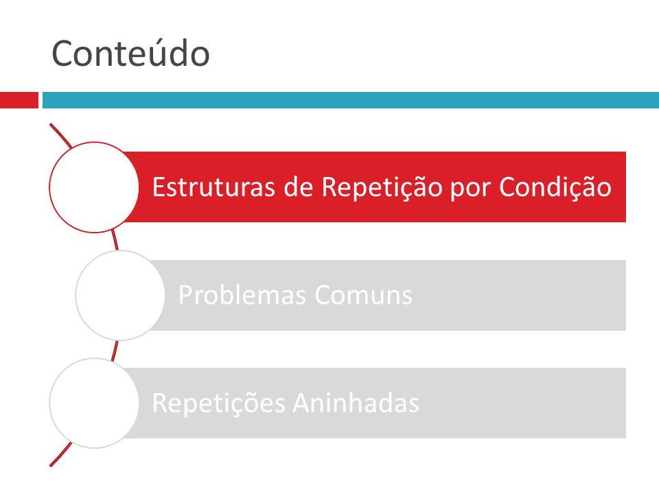 Conteúdo Estruturas de Repetição por Condição Problemas Comuns