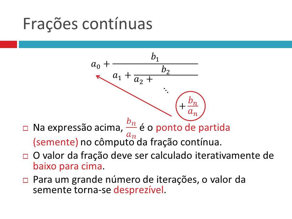 Frações contínuas Na expressão acima, 𝑏 𝑛 𝑎 𝑛 é o ponto de partida (semente) no cômputo da fração contínua.