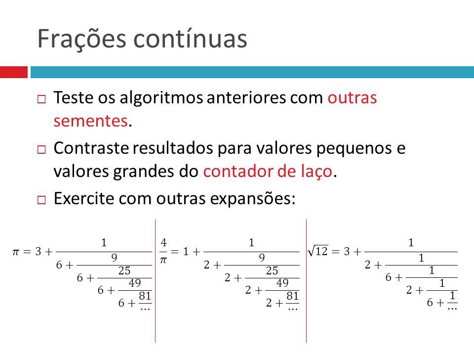 Frações contínuas Teste os algoritmos anteriores com outras sementes.