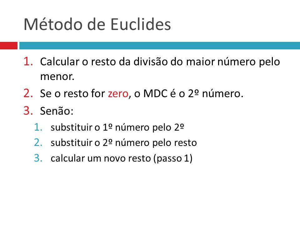 Método de Euclides Calcular o resto da divisão do maior número pelo menor. Se o resto for zero, o MDC é o 2º número.