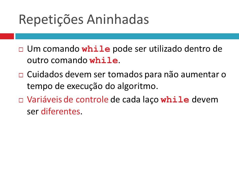 Repetições Aninhadas Um comando while pode ser utilizado dentro de outro comando while.