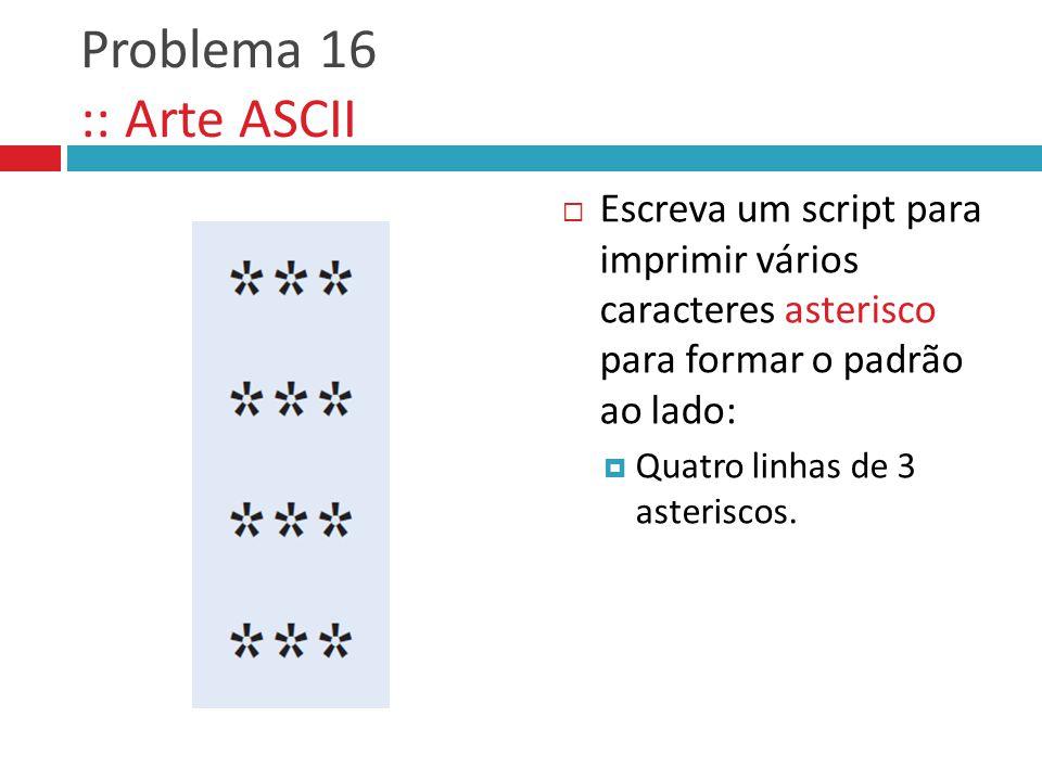 Problema 16 :: Arte ASCII Escreva um script para imprimir vários caracteres asterisco para formar o padrão ao lado: