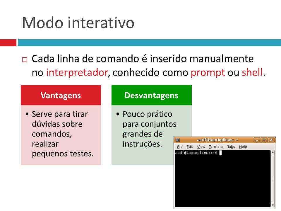 Modo interativo Cada linha de comando é inserido manualmente no interpretador, conhecido como prompt ou shell.