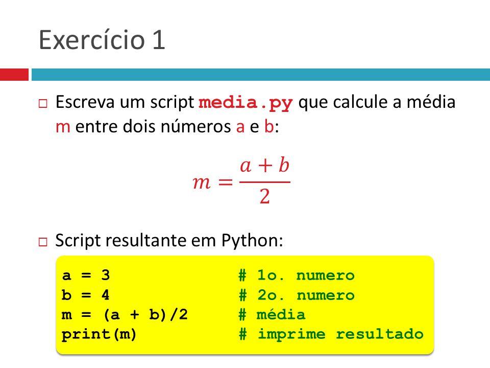 Exercício 1 Escreva um script media.py que calcule a média m entre dois números a e b: 𝑚= 𝑎+𝑏 2. Script resultante em Python: