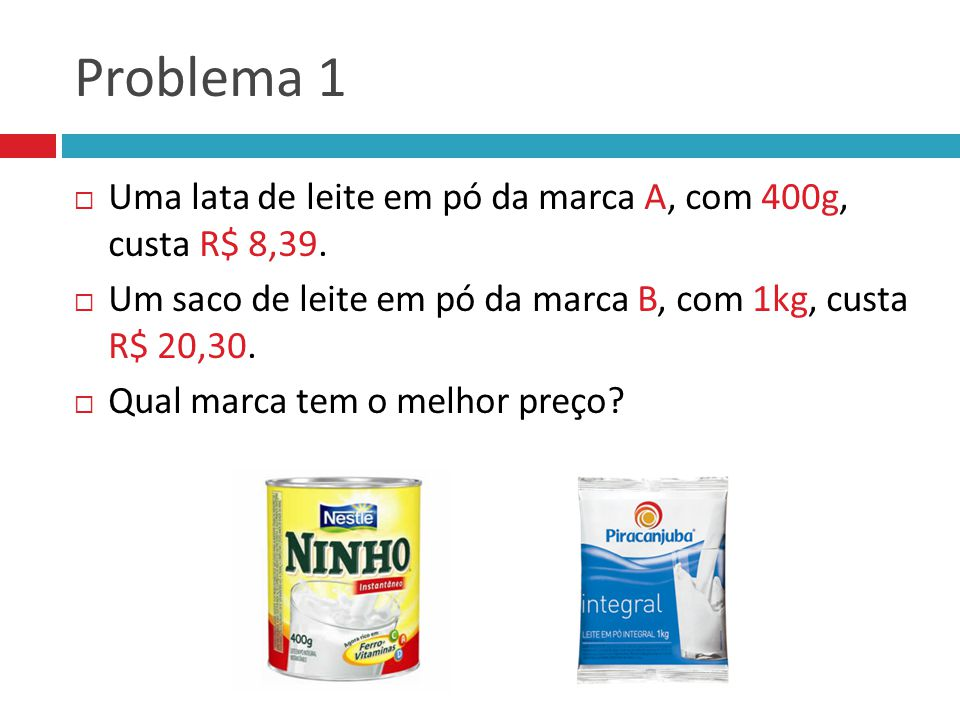 Problema 1 Uma lata de leite em pó da marca A, com 400g, custa R$ 8,39. Um saco de leite em pó da marca B, com 1kg, custa R$ 20,30.