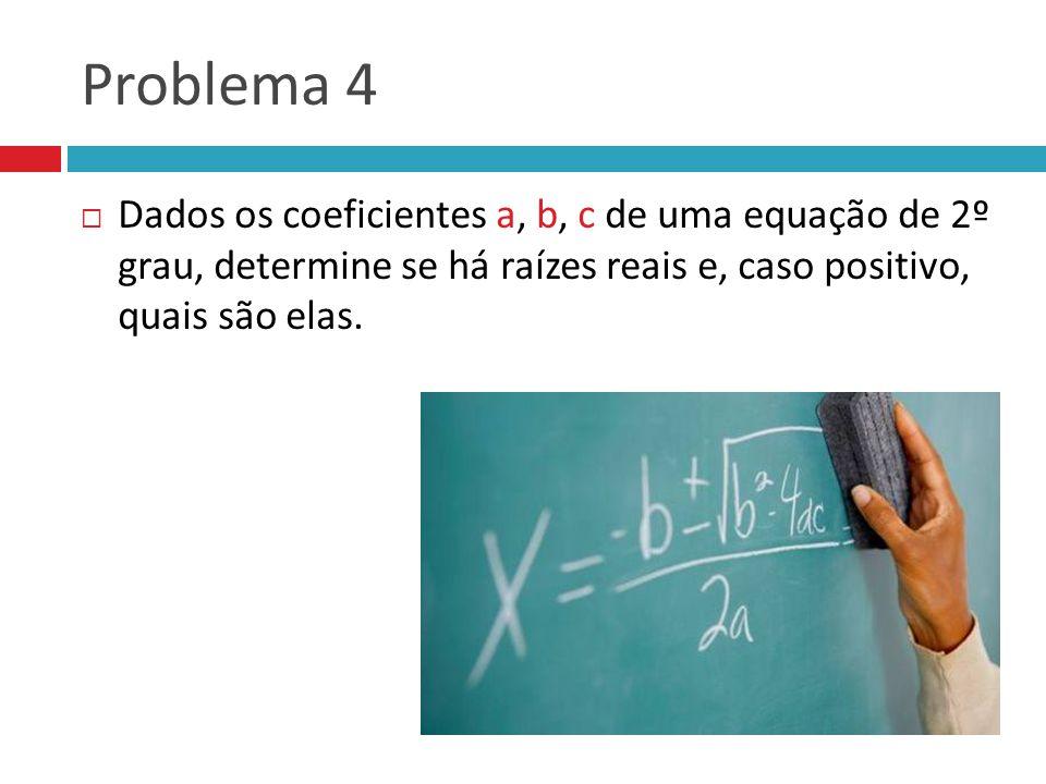 Problema 4 Dados os coeficientes a, b, c de uma equação de 2º grau, determine se há raízes reais e, caso positivo, quais são elas.