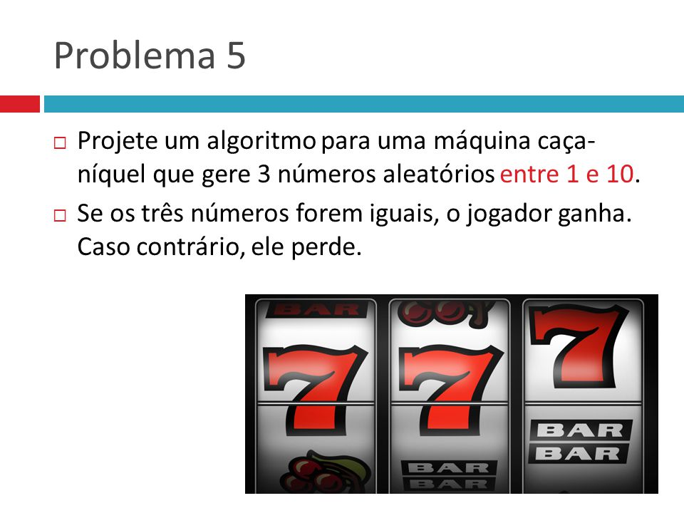 Problema 5 Projete um algoritmo para uma máquina caça- níquel que gere 3 números aleatórios entre 1 e 10.