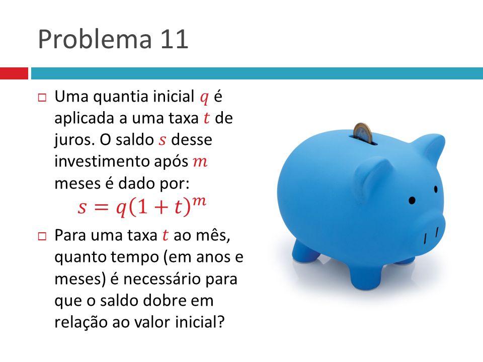 Problema 11 Uma quantia inicial 𝑞 é aplicada a uma taxa 𝑡 de juros. O saldo 𝑠 desse investimento após 𝑚 meses é dado por: