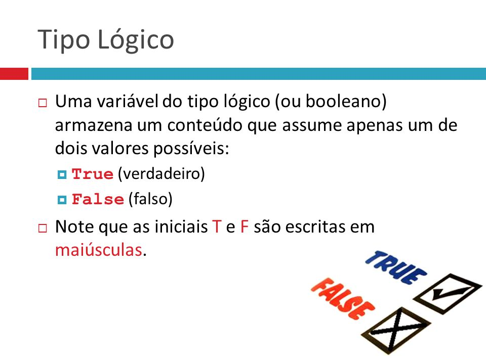 Tipo Lógico Uma variável do tipo lógico (ou booleano) armazena um conteúdo que assume apenas um de dois valores possíveis: