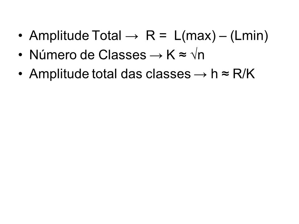 Amplitude Total → R = L(max) – (Lmin) Número de Classes → K ≈ √n