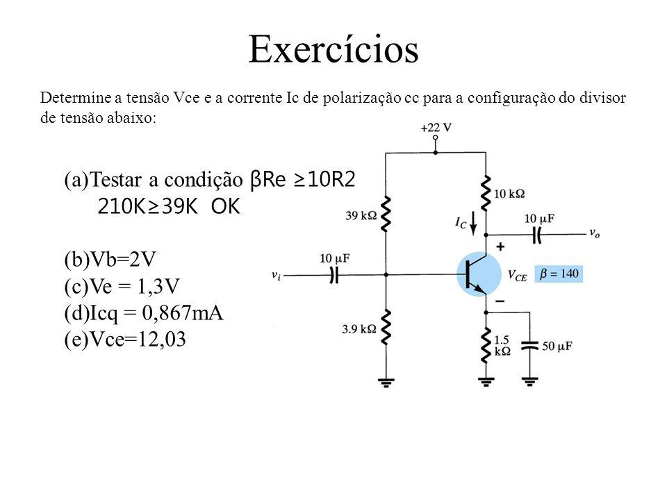 Exercícios Testar a condição βRe ≥10R2 210K≥39K OK Vb=2V Ve = 1,3V