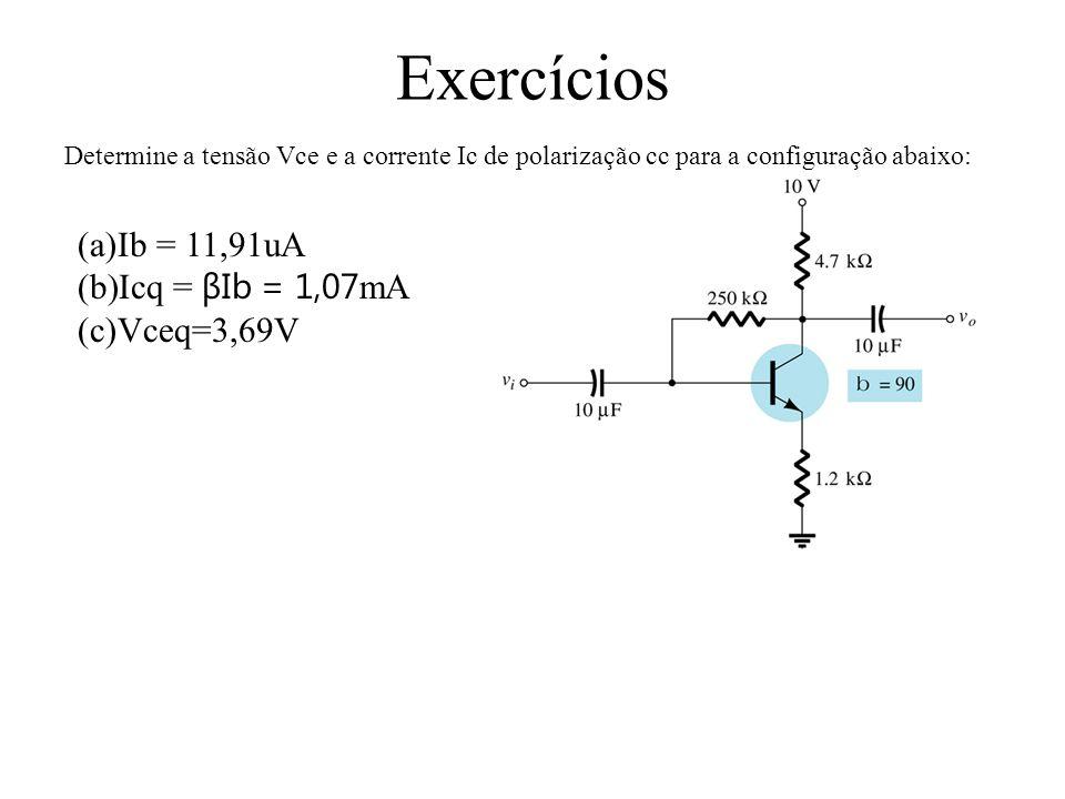 Exercícios Ib = 11,91uA Icq = βIb = 1,07mA Vceq=3,69V