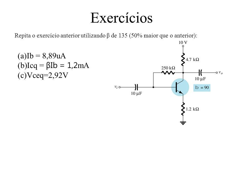Exercícios Ib = 8,89uA Icq = βIb = 1,2mA Vceq=2,92V