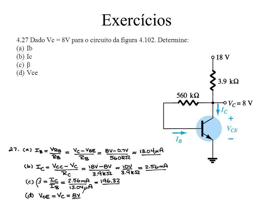 Exercícios 4.27 Dado Vc = 8V para o circuito da figura 4.102. Determine: Ib Ic β Vce