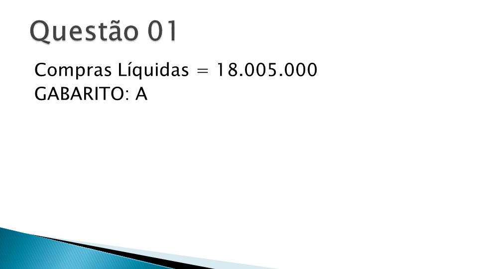 Questão 01 Compras Líquidas = 18.005.000 GABARITO: A