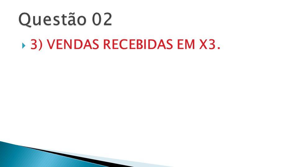 Questão 02 3) VENDAS RECEBIDAS EM X3.